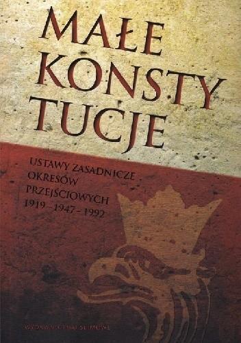 Okładka książki Małe konstytucje. Ustawy zasadnicze okresów przejściowych 1919-1947-1992