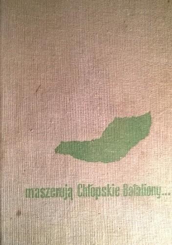 Okładka książki maszerują Chłopskie Bataliony... z dziejów podziemnego ruchu ludowego w obwodzie puławskim (1939-1944) opracowania i wspomnienia