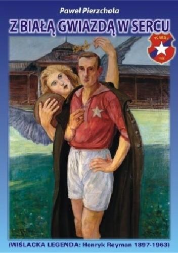 Okładka książki Z Białą Gwiazdą w sercu. Wiślacka Legenda: Henryk Reyman 1897-1963
