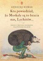 Kto powiedział, że Moskale są to bracia nas, Lechitów... Szkice z historii wyobraźni politycznej Polaków