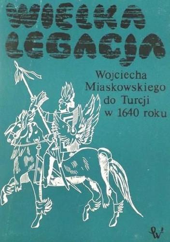 Okładka książki Wielka legacja Wojciecha Miaskowskiego do Turcji w 1640 r.