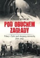 Pod obuchem zagłady. Polacy i Żydzi pod okupacją niemiecką w latach 1939-1942.