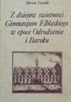 Z dziejów świetności Gimnazjum Elbląskiego w epoce Odrodzenia i Baroku