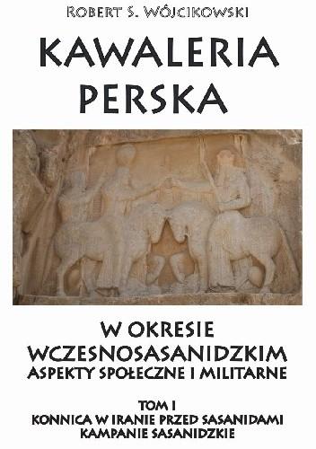 Okładka książki Kawaleria perska  w okresie wczesnosasanidzkim  Aspekty społeczne i militarne.     Tom I:  Konnica w Iranie przed Sasanidami