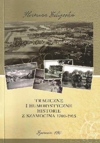 Okładka książki Tragiczne i humorystyczne historie z Szamocina 1700-1915