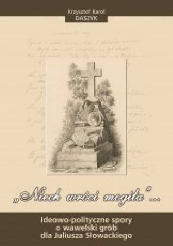 """Okładka książki """"Niech wróci mogiła""""... Ideowo-polityczne spory o wawelski grób dla Juliusza Słowackiego"""