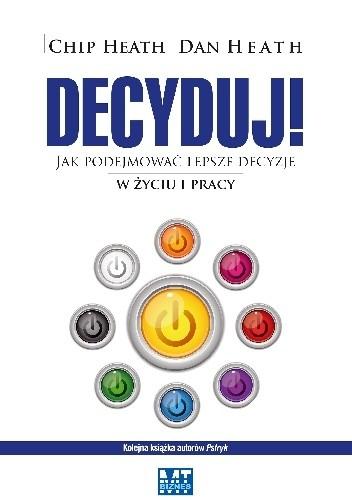 Okładka książki Decyduj - Jak podejmować lepsze decyzje w życiu i pracy