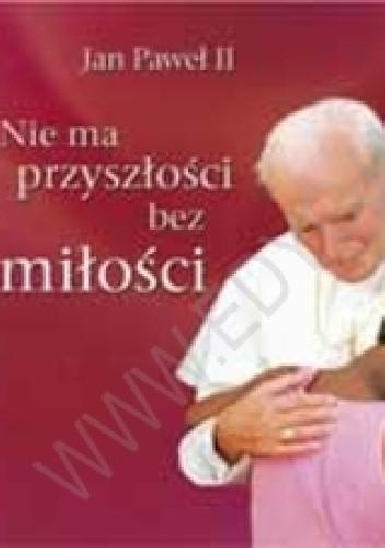 Okładka książki Nie ma przyszłości bez miłości. Perełka papieska nr 8