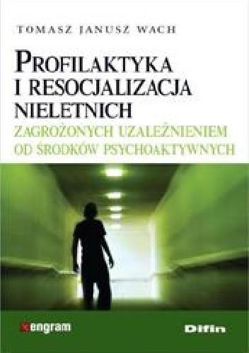 Okładka książki Profilaktyka i resocjalizacja nieletnich zagrożonych uzależnieniem od środków psychoaktywnych