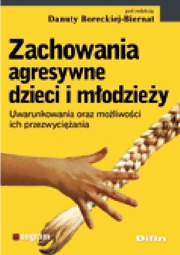 Okładka książki Zachowania agresywne dzieci i młodzieży. Uwarunkowania oraz możliwości ich przezwyciężania