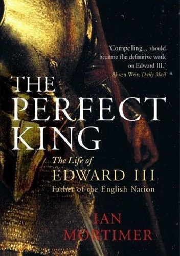 Okładka książki The Perfect King The Life of Edward III, Father of the English Nation