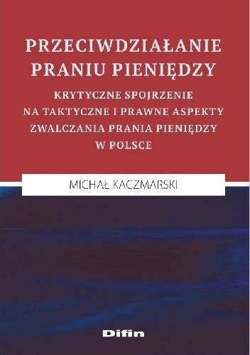 Okładka książki Przeciwdziałanie praniu pieniędzy. Krytyczne spojrzenie na taktyczne i prawne aspekty zwalczania prania pieniędzy w Polsce