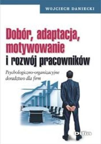 Okładka książki Dobór, adaptacja, motywowanie i rozwój pracowników. Psychologiczno - organizacyjne doradztwo dla firm