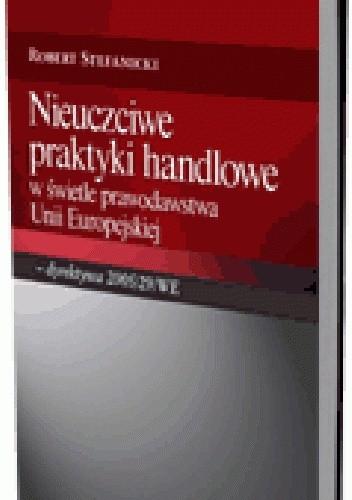 Okładka książki Nieuczciwe praktyki handlowe w świetle prawodawstwa Unii Europejskiej - dyrektywa 2005/29/WE
