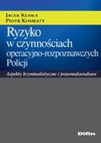 Okładka książki Ryzyko w czynnościach operacyjno - rozpoznawczych Policji. Aspekty kryminalistyczne i prawnodowodowe