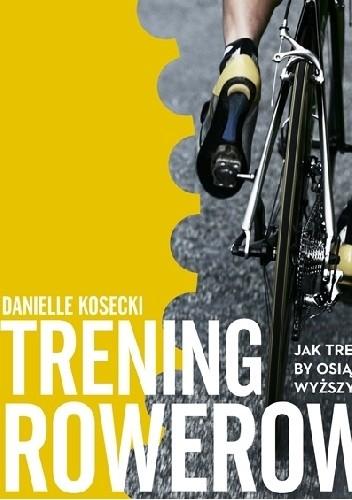 Okładka książki Trening rowerowy. Jak trenować, by osiągnąć wyższy poziom