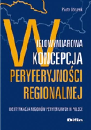Okładka książki Wielowymiarowa koncepcja peryferyjności regionalnej. Identyfikacja regionów peryferyjnych w Polsce