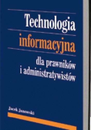 Okładka książki Technologia informacyjna dla prawników i administratywistów. Szanse i zagrożenia elektronicznego przetwarzania danych w obrocie prawnym i działaniu administracji