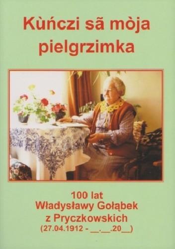 Okładka książki Kùńczi sã mòja pielgrzimka. 100 lat Władysławy Gołąbek z Pryczkowskich (27.04.1912 - __-__-20__)