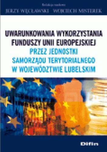 Okładka książki Uwarunkowania wykorzystania funduszy Unii Europejskiej przez jednostki samorządy terytorialnego w województwie lubelskim