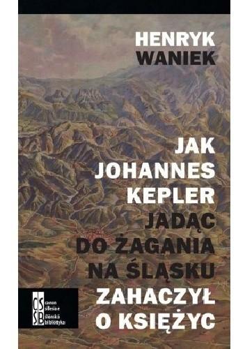 Okładka książki Jak Johannes Kepler jadąc do Żagania na Śląsku zahaczył o Księżyc