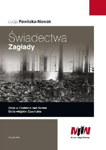 Okładka książki Świadectwa Zagłady. Obóz w Chełmnie nad Nerem. Getto wiejskie Czachulec