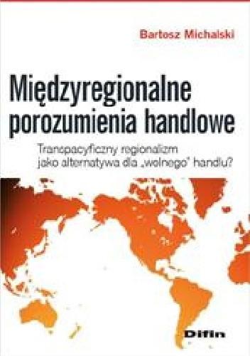 Okładka książki Międzyregionalne porozumienia handlowe. Transpacyficzny regionalizm jako alternatywa dla wolnego handlu?