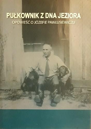 Okładka książki Pułkownik z Dna Jeziora. Opowieść o Józefie Pawłusiewiczu