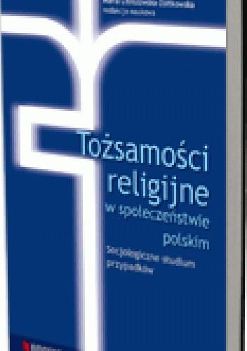 Okładka książki Tożsamości religijne w społeczeństwie polskim. Socjologiczne studium przypadków