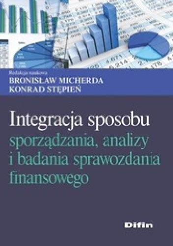 Okładka książki Integracja sposobu sporządzania, analizy i badania sprawozdania finansowego