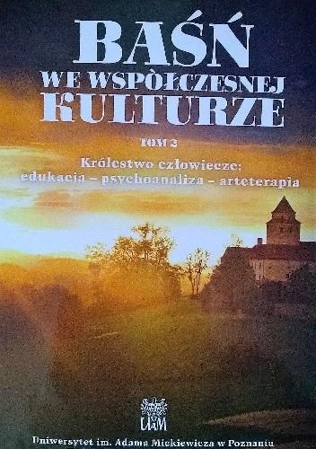 Okładka książki Baśń we współczesnej kulturze. Królestwo człowiecze: edukacja - psychoanaliza - arteterapia