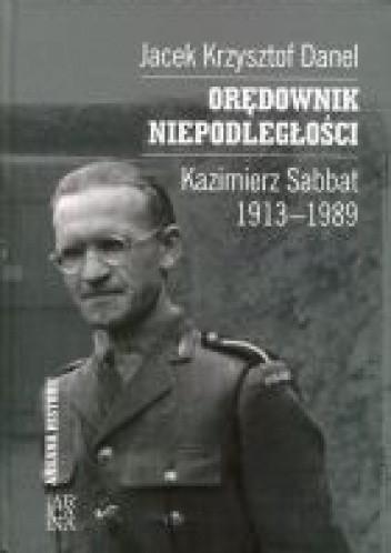 Okładka książki Orędownik niepodległości. Kazimierz Sabbat 1913-1989