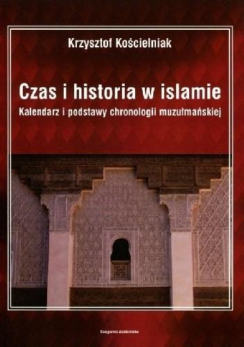 Okładka książki Czas i historia w islamie. Kalendarz i podstawy chronologii muzułmańskiej