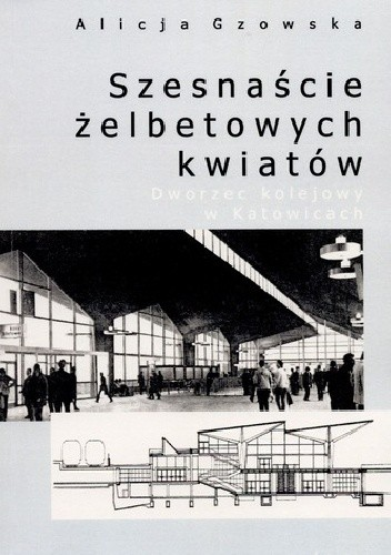 Okładka książki Szesnaście żelbetowych kwiatów. Dworzec kolejowy w Katowicach