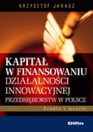 Okładka książki Kapitał w finansowaniu działalności innowacyjnej przedsiębiorstw w Polsce. Źródła i modele