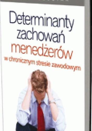 Okładka książki Determinanty zachowań menedżerów w chronicznym stresie zawodowym