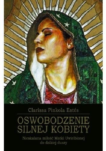 Okładka książki Oswobodzenie silnej kobiety. Nieskalana miłość Matki Uwielbionej do dzikiej duszy