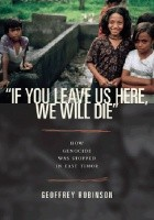 If You Leave Us Here, We Will Die. How Genocide Was Stopped in East Timor