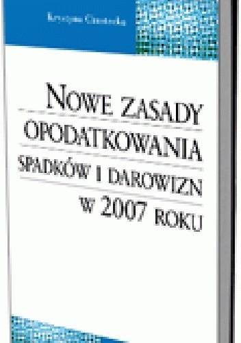Okładka książki Nowe zasady opodatkowania spadków i darowizn w 2007 roku