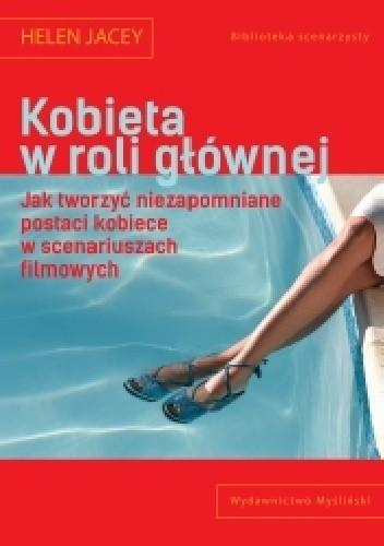 Okładka książki Kobieta w roli głównej. Jak tworzyć niezapomniane postaci kobiece w scenariuszach filmowych