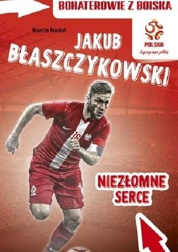Okładka książki Jakub Błaszczykowski. Niezłomne serce