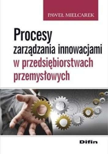 Okładka książki Procesy zarządzania innowacjami w przedsiębiorstwach przemysłowych