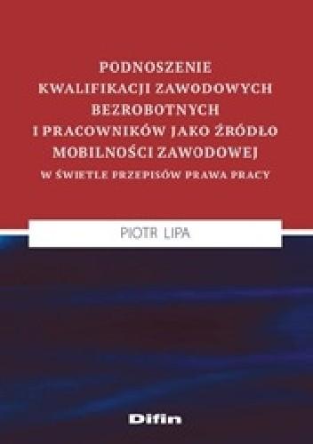 Okładka książki Podnoszenie kwalifikacji zawodowych bezrobotnych i pracowników jako źródło mobilności zawodowej w świetle przepisów prawa pracy