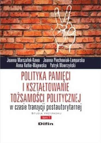 Okładka książki Polityka pamięci i kształtowanie tożsamości politycznej w czasie tranzycji postautorytarnej. Studia przypadku. Tom 1