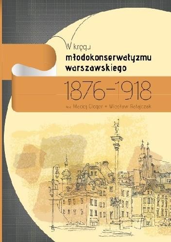 Okładka książki W kręgu młodokonserwatyzmu warszawskiego 1876-1918