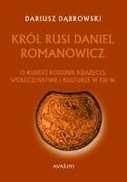 Król Rusi Daniel Romanowicz. O ruskiej rodzinie książęcej, społeczeństwie i kulturze w XIII w.