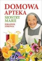 Domowa apteka Siostry Marii. Poradnik zdrowia