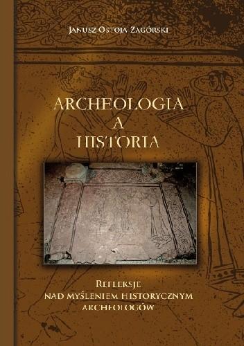 Okładka książki Archeologia a historia Refleksje nad myśleniem historycznym archeologów