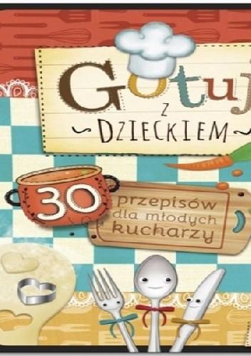 Okładka książki Gotuj z dzieckiem. 30 przepisów dla młodych kucharzy