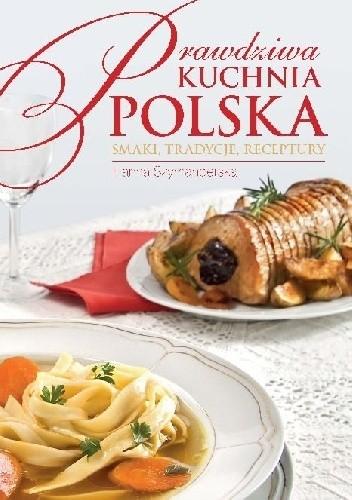 Okładka książki Prawdziwa kuchnia polska. Smakołyki, tradycje, receptury